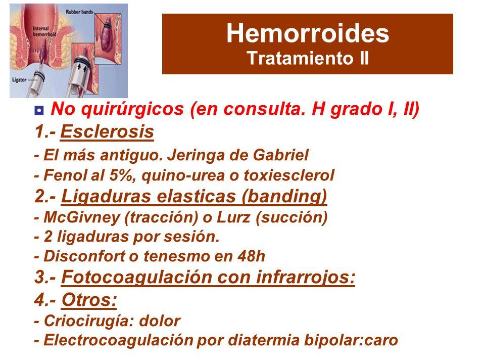 Hemorroides Tratamiento II No quirúrgicos (en consulta. H grado I, II) 1.- Esclerosis - El más antiguo. Jeringa de Gabriel - Fenol al 5%, quino-urea o