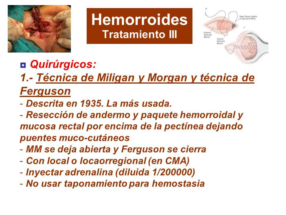 Hemorroides Tratamiento III Quirúrgicos: 1.- Técnica de Miligan y Morgan y técnica de Ferguson - Descrita en 1935. La más usada. - Resección de anderm
