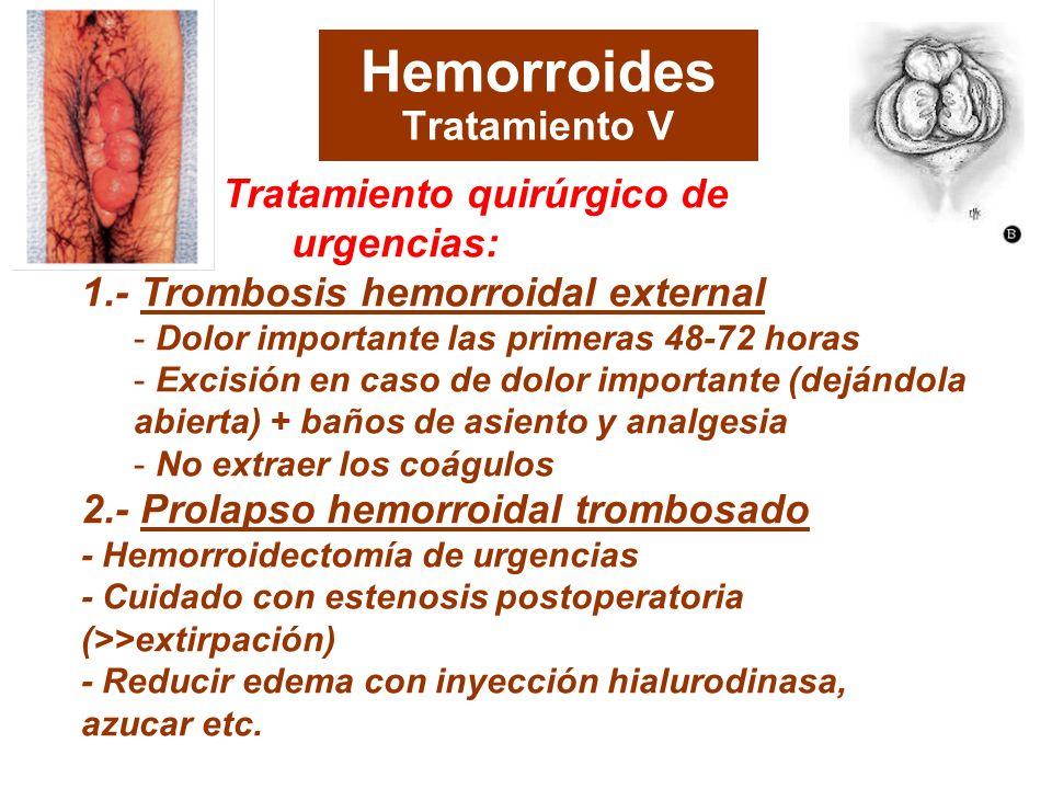 Hemorroides Tratamiento V Tratamiento quirúrgico de urgencias: 1.- Trombosis hemorroidal external - Dolor importante las primeras 48-72 horas - Excisión en caso de dolor importante (dejándola abierta) + baños de asiento y analgesia - No extraer los coágulos 2.- Prolapso hemorroidal trombosado - Hemorroidectomía de urgencias - Cuidado con estenosis postoperatoria (>>extirpación) - Reducir edema con inyección hialurodinasa, azucar etc.