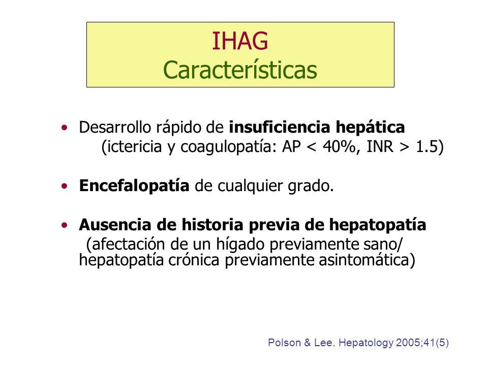IHAG Características Desarrollo rápido de insuficiencia hepática (ictericia y coagulopatía: AP 1.5) Encefalopatía de cualquier grado. Ausencia de hist