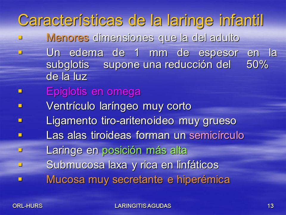 ORL-HURSLARINGITIS AGUDAS13 Características de la laringe infantil Menores dimensiones que la del adulto Menores dimensiones que la del adulto Un edema de 1 mm de espesor en la subglotissupone una reducción del 50% de la luz Un edema de 1 mm de espesor en la subglotissupone una reducción del 50% de la luz Epiglotis en omega Epiglotis en omega Ventrículo laríngeo muy corto Ventrículo laríngeo muy corto Ligamento tiro-aritenoideo muy grueso Ligamento tiro-aritenoideo muy grueso Las alas tiroideas forman un semicírculo Las alas tiroideas forman un semicírculo Laringe en posición más alta Laringe en posición más alta Submucosa laxa y rica en linfáticos Submucosa laxa y rica en linfáticos Mucosa muy secretante e hiperémica Mucosa muy secretante e hiperémica