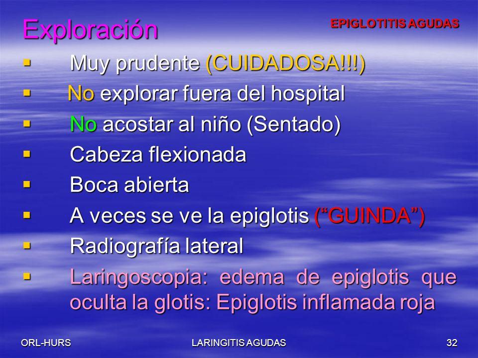 ORL-HURSLARINGITIS AGUDAS32 Exploración Muy prudente (CUIDADOSA!!!) Muy prudente (CUIDADOSA!!!) No explorar fuera del hospital No explorar fuera del hospital No acostar al niño (Sentado) No acostar al niño (Sentado) Cabeza flexionada Cabeza flexionada Boca abierta Boca abierta A veces se ve la epiglotis (GUINDA) A veces se ve la epiglotis (GUINDA) Radiografía lateral Radiografía lateral Laringoscopia: edema de epiglotis que oculta la glotis: Epiglotis inflamada roja Laringoscopia: edema de epiglotis que oculta la glotis: Epiglotis inflamada roja EPIGLOTITIS AGUDAS