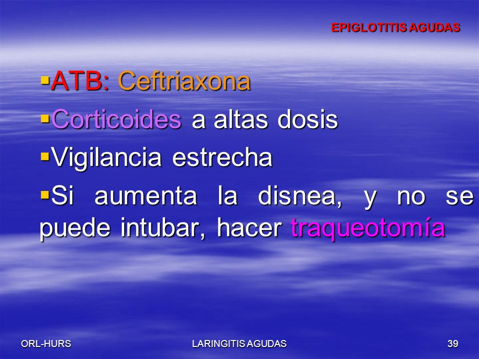 ORL-HURSLARINGITIS AGUDAS39 ATB: Ceftriaxona ATB: Ceftriaxona Corticoides a altas dosis Corticoides a altas dosis Vigilancia estrecha Vigilancia estrecha Si aumenta la disnea, y no se puede intubar, hacer traqueotomía Si aumenta la disnea, y no se puede intubar, hacer traqueotomía EPIGLOTITIS AGUDAS