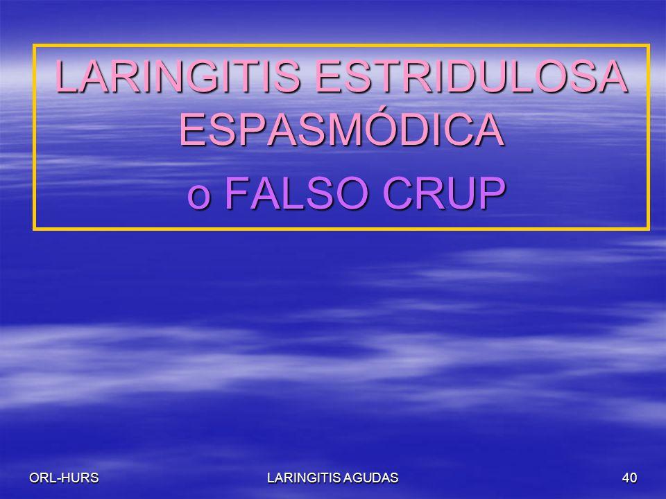 ORL-HURSLARINGITIS AGUDAS40 LARINGITIS ESTRIDULOSA ESPASMÓDICA o FALSO CRUP o FALSO CRUP