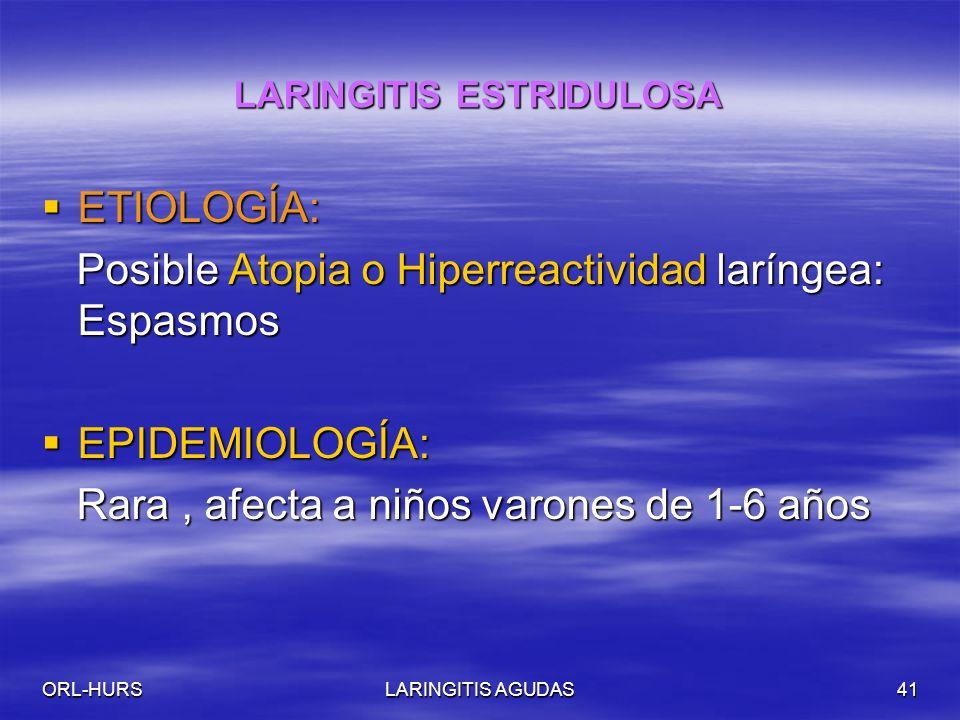 ORL-HURSLARINGITIS AGUDAS41 LARINGITIS ESTRIDULOSA ETIOLOGÍA: ETIOLOGÍA: Posible Atopia o Hiperreactividad laríngea: Espasmos Posible Atopia o Hiperreactividad laríngea: Espasmos EPIDEMIOLOGÍA: EPIDEMIOLOGÍA: Rara, afecta a niños varones de 1-6 años Rara, afecta a niños varones de 1-6 años
