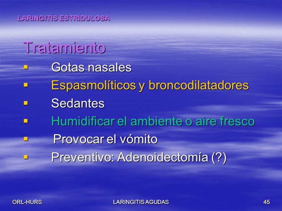 ORL-HURSLARINGITIS AGUDAS45 Tratamiento Gotas nasales Gotas nasales Espasmolíticos y broncodilatadores Espasmolíticos y broncodilatadores Sedantes Sedantes Humidificar el ambiente o aire fresco Humidificar el ambiente o aire fresco Provocar el vómito Provocar el vómito Preventivo: Adenoidectomía (?) Preventivo: Adenoidectomía (?) LARINGITIS ESTRIDULOSA