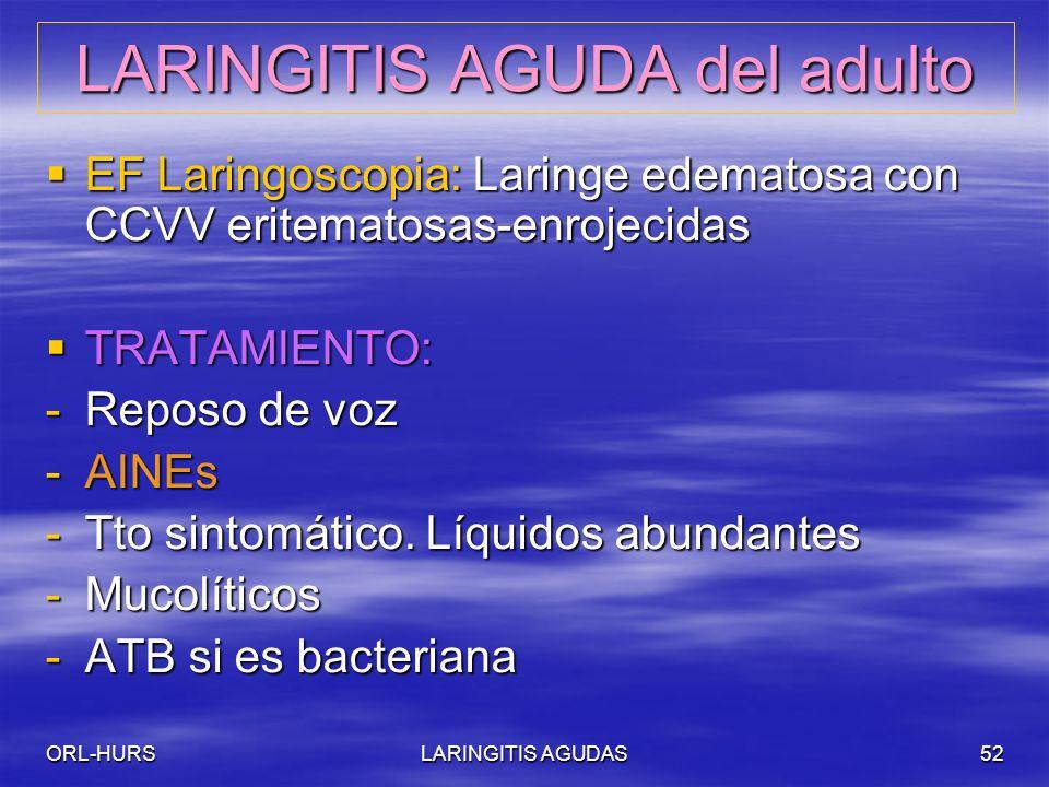 ORL-HURSLARINGITIS AGUDAS52 LARINGITIS AGUDA del adulto EF Laringoscopia: Laringe edematosa con CCVV eritematosas-enrojecidas EF Laringoscopia: Laringe edematosa con CCVV eritematosas-enrojecidas TRATAMIENTO: TRATAMIENTO: -Reposo de voz -AINEs -Tto sintomático.