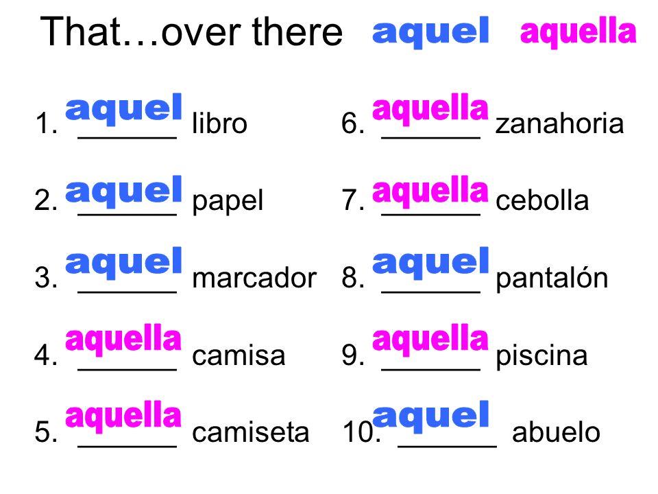 That…over there 1.______ libro 2.______ papel 3.______ marcador 4.______ camisa 5.______ camiseta 6. ______ zanahoria 7. ______ cebolla 8. ______ pant