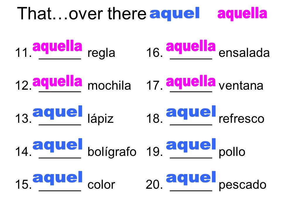 That…over there 11. ______ regla 12. ______ mochila 13. ______ lápiz 14. ______ bolígrafo 15. ______ color 16. ______ ensalada 17. ______ ventana 18.