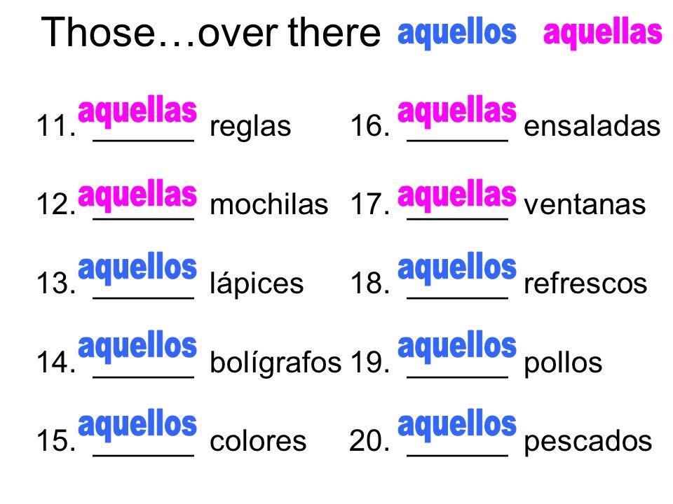 Those…over there 11. ______ reglas 12. ______ mochilas 13. ______ lápices 14. ______ bolígrafos 15. ______ colores 16. ______ ensaladas 17. ______ ven