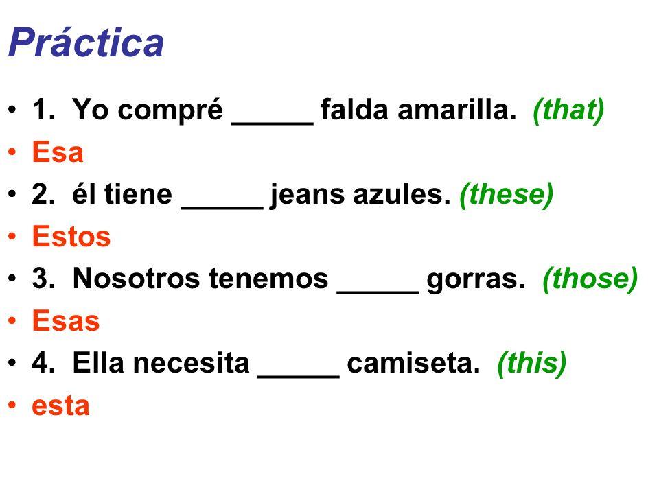Práctica 1. Yo compré _____ falda amarilla. (that) Esa 2. él tiene _____ jeans azules. (these) Estos 3. Nosotros tenemos _____ gorras. (those) Esas 4.