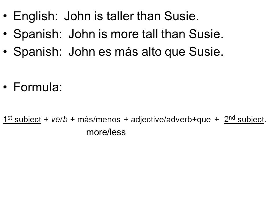 English: John is taller than Susie. Spanish: John is more tall than Susie. Spanish: John es más alto que Susie. Formula: 1 st subject + verb + más/men