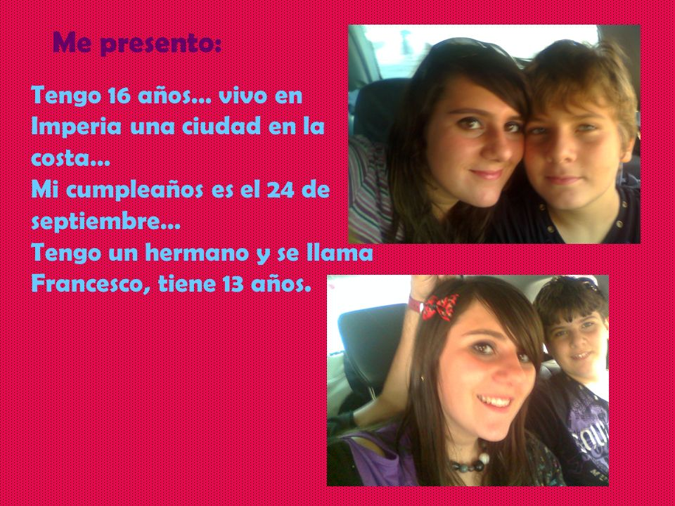 Tengo 16 años… vivo en Imperia una ciudad en la costa… Mi cumpleaños es el 24 de septiembre… Tengo un hermano y se llama Francesco, tiene 13 años. Me