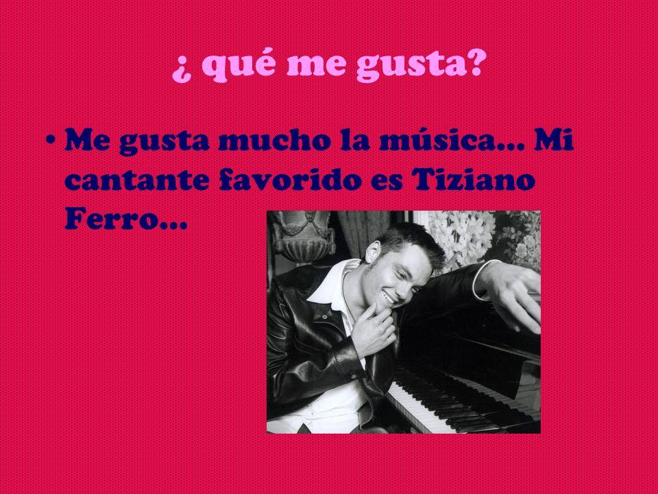 ¿ qué me gusta? Me gusta mucho la música… Mi cantante favorido es Tiziano Ferro…