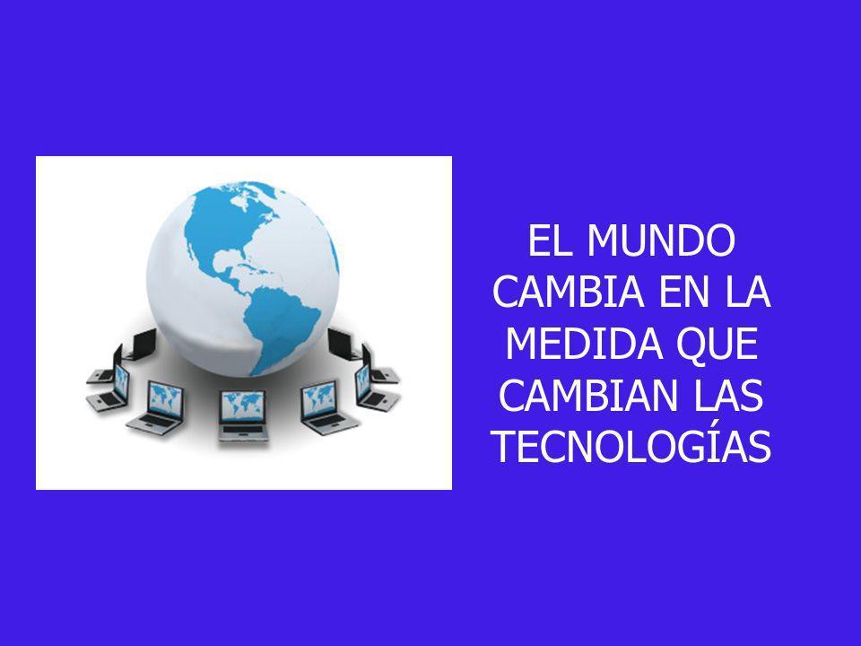 EL MUNDO CAMBIA EN LA MEDIDA QUE CAMBIAN LAS TECNOLOGÍAS