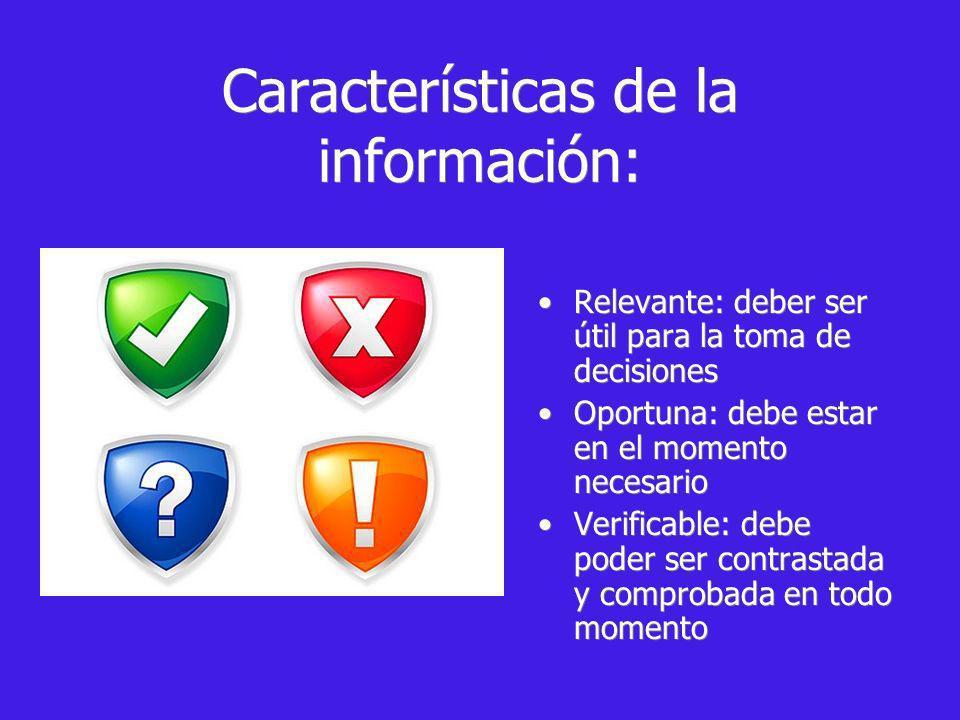 Características de la información: Relevante: deber ser útil para la toma de decisiones Oportuna: debe estar en el momento necesario Verificable: debe