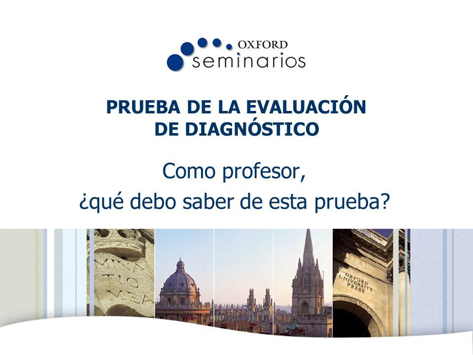 OXFORD UNIVERSITY PRESS PRUEBA DE LA EVALUACIÓN DE DIAGNÓSTICO Como profesor, ¿qué debo saber de esta prueba?