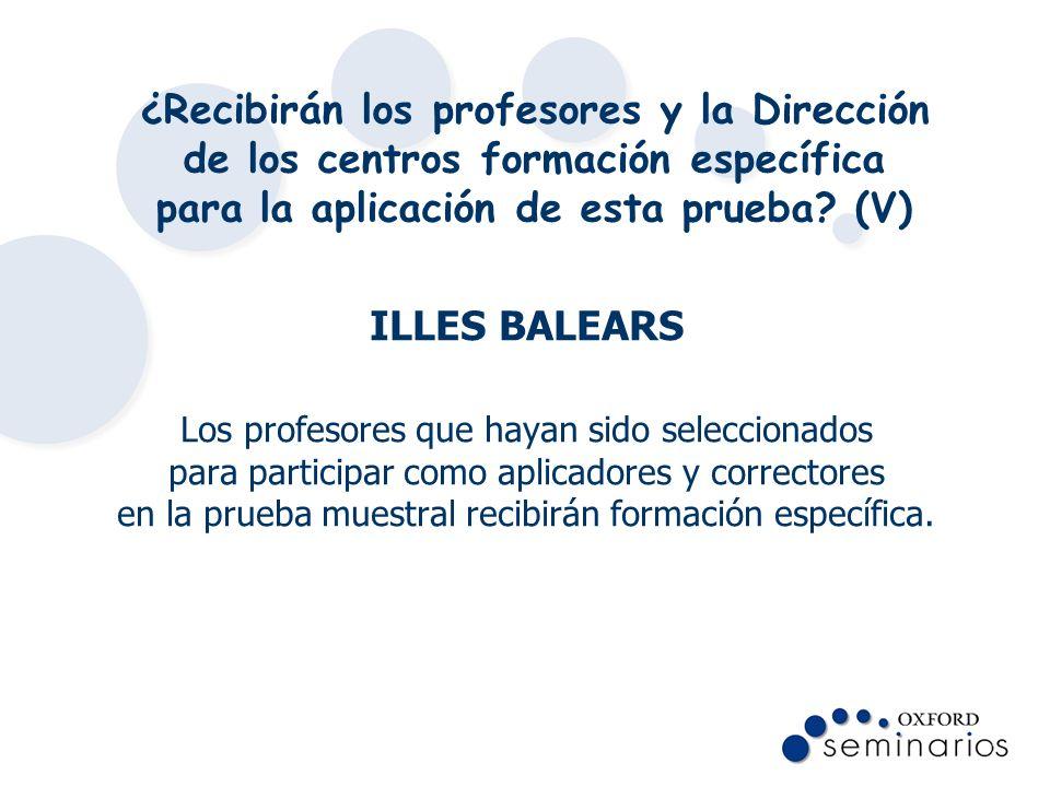¿Recibirán los profesores y la Dirección de los centros formación específica para la aplicación de esta prueba? (V) ILLES BALEARS Los profesores que h