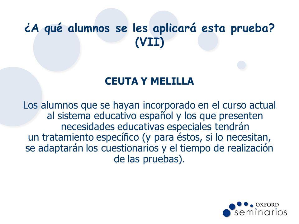 ¿A qué alumnos se les aplicará esta prueba? (VII) CEUTA Y MELILLA Los alumnos que se hayan incorporado en el curso actual al sistema educativo español