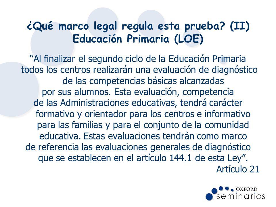 ¿Qué marco legal regula esta prueba? (II) Educación Primaria (LOE) Al finalizar el segundo ciclo de la Educación Primaria todos los centros realizarán