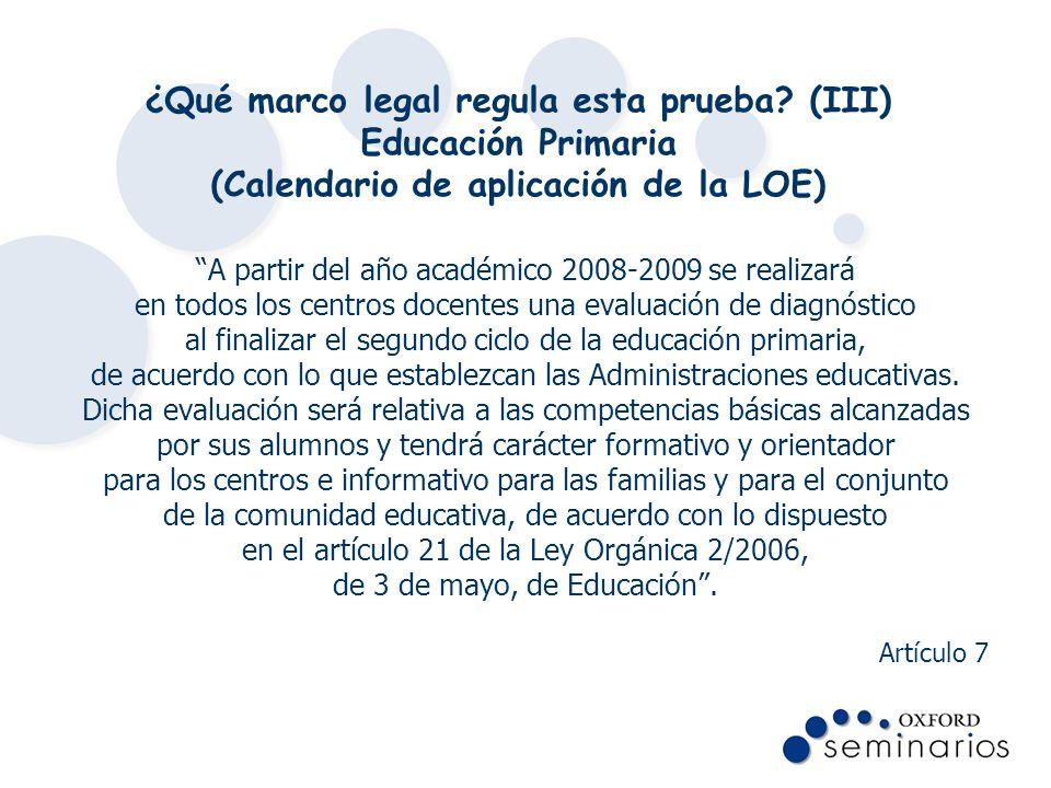 ¿Qué marco legal regula esta prueba? (III) Educación Primaria (Calendario de aplicación de la LOE) A partir del año académico 2008-2009 se realizará e