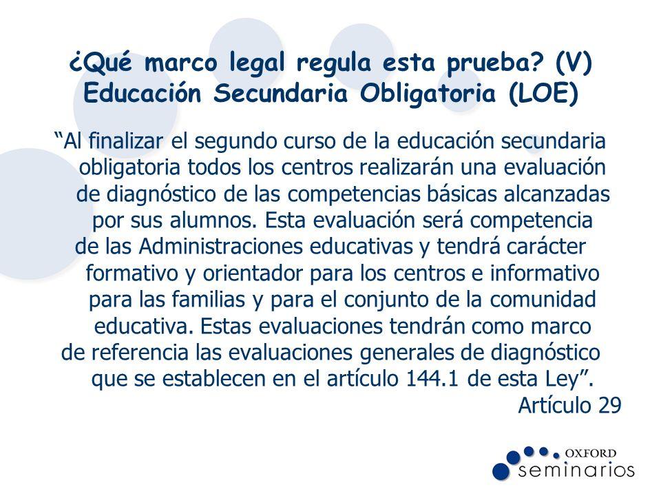 ¿Qué marco legal regula esta prueba? (V) Educación Secundaria Obligatoria (LOE) Al finalizar el segundo curso de la educación secundaria obligatoria t