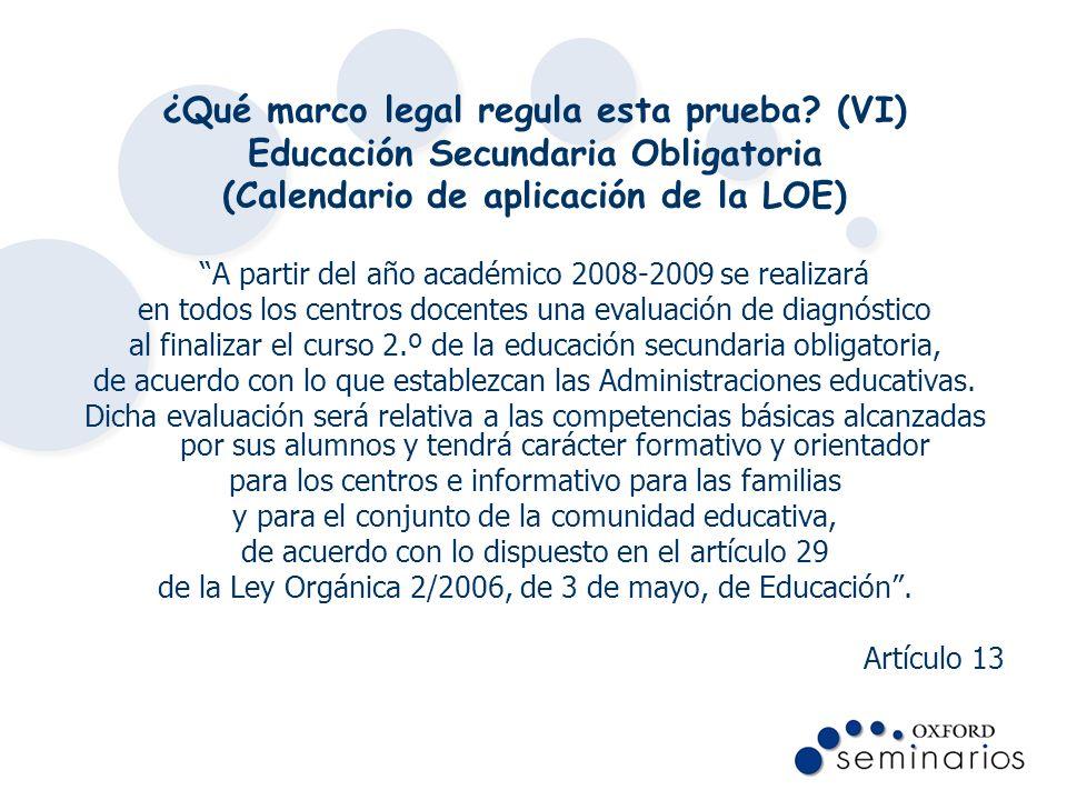 ¿Qué marco legal regula esta prueba? (VI) Educación Secundaria Obligatoria (Calendario de aplicación de la LOE) A partir del año académico 2008-2009 s