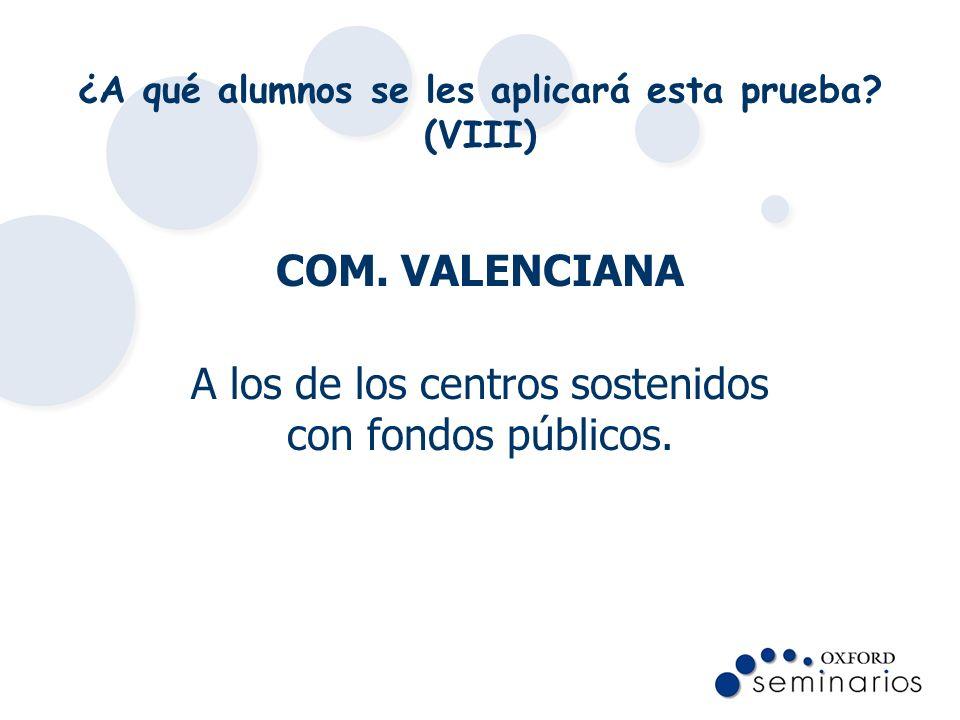 ¿A qué alumnos se les aplicará esta prueba? (VIII) COM. VALENCIANA A los de los centros sostenidos con fondos públicos.