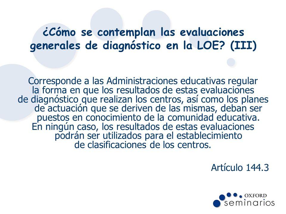 ¿Cómo se contemplan las evaluaciones generales de diagnóstico en la LOE? (III) Corresponde a las Administraciones educativas regular la forma en que l