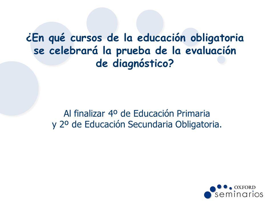 ¿En qué cursos de la educación obligatoria se celebrará la prueba de la evaluación de diagnóstico? Al finalizar 4º de Educación Primaria y 2º de Educa