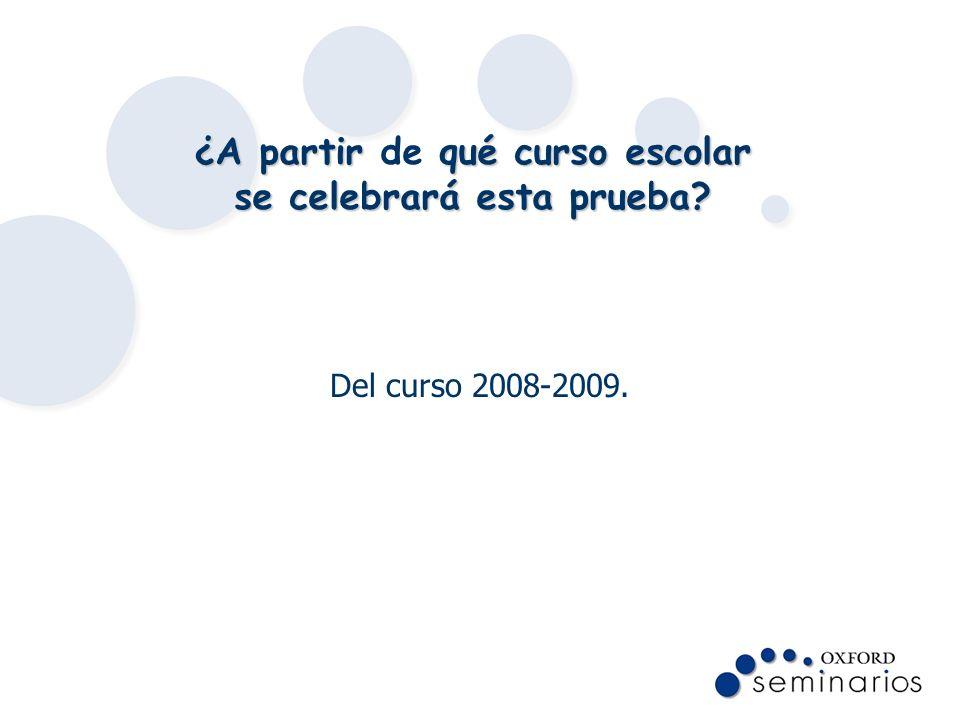 ¿A partir qué curso escolar se celebrará esta prueba? ¿A partir de qué curso escolar se celebrará esta prueba? Del curso 2008-2009.