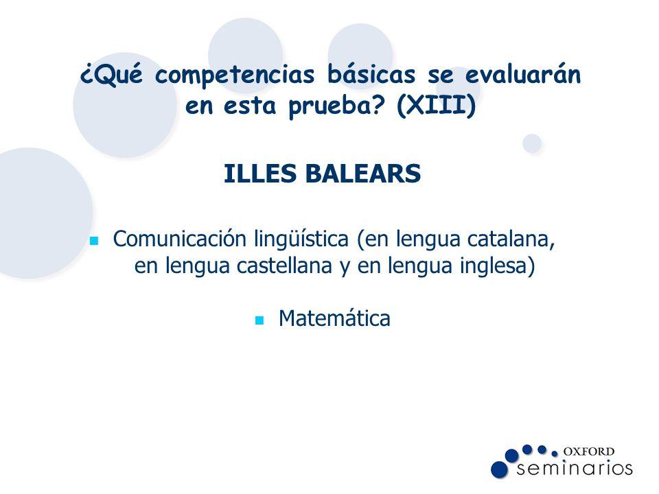 ¿Qué competencias básicas se evaluarán en esta prueba? (XIII) ILLES BALEARS Comunicación lingüística (en lengua catalana, en lengua castellana y en le