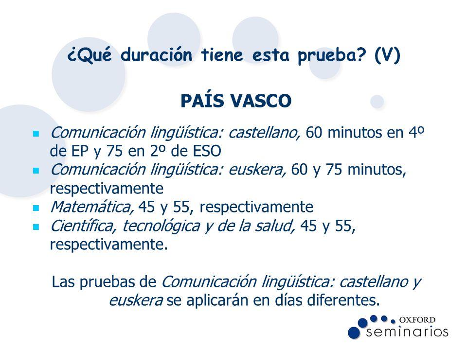¿Qué duración tiene esta prueba? (V) PAÍS VASCO Comunicación lingüística: castellano, 60 minutos en 4º de EP y 75 en 2º de ESO Comunicación lingüístic