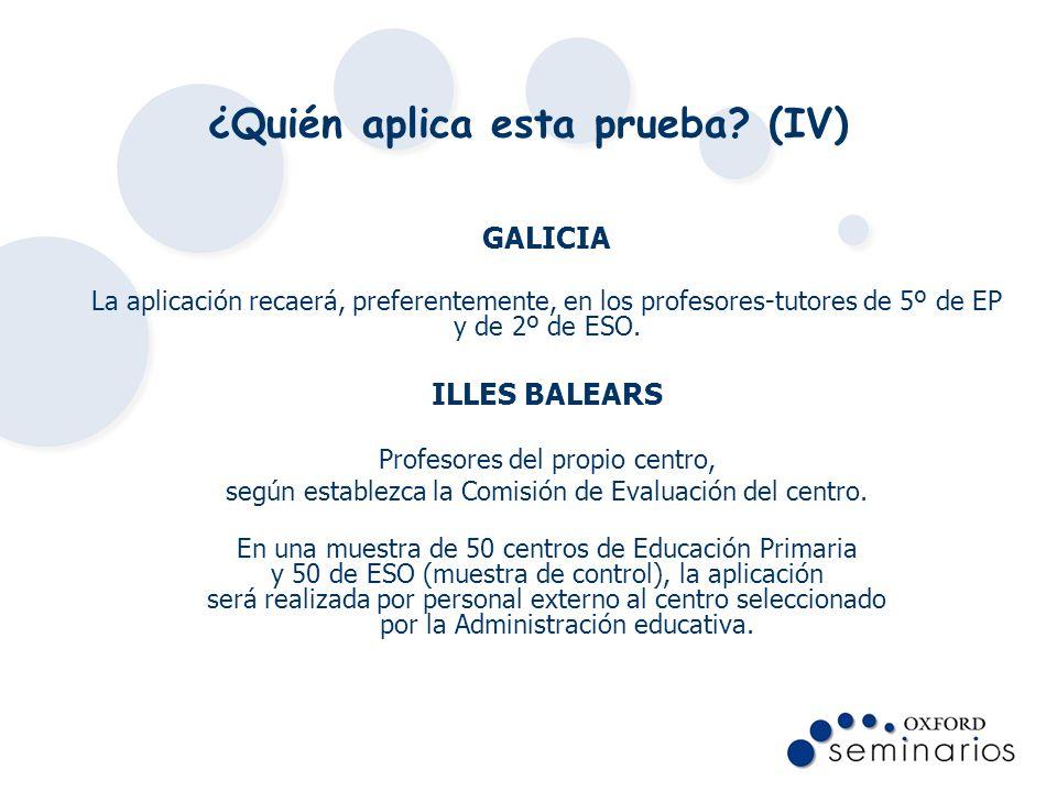 ¿Quién aplica esta prueba? (IV) GALICIA La aplicación recaerá, preferentemente, en los profesores-tutores de 5º de EP y de 2º de ESO. ILLES BALEARS Pr