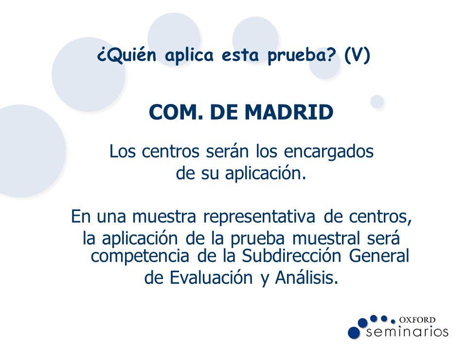 ¿Quién aplica esta prueba? (V) COM. DE MADRID Los centros serán los encargados de su aplicación. En una muestra representativa de centros, la aplicaci