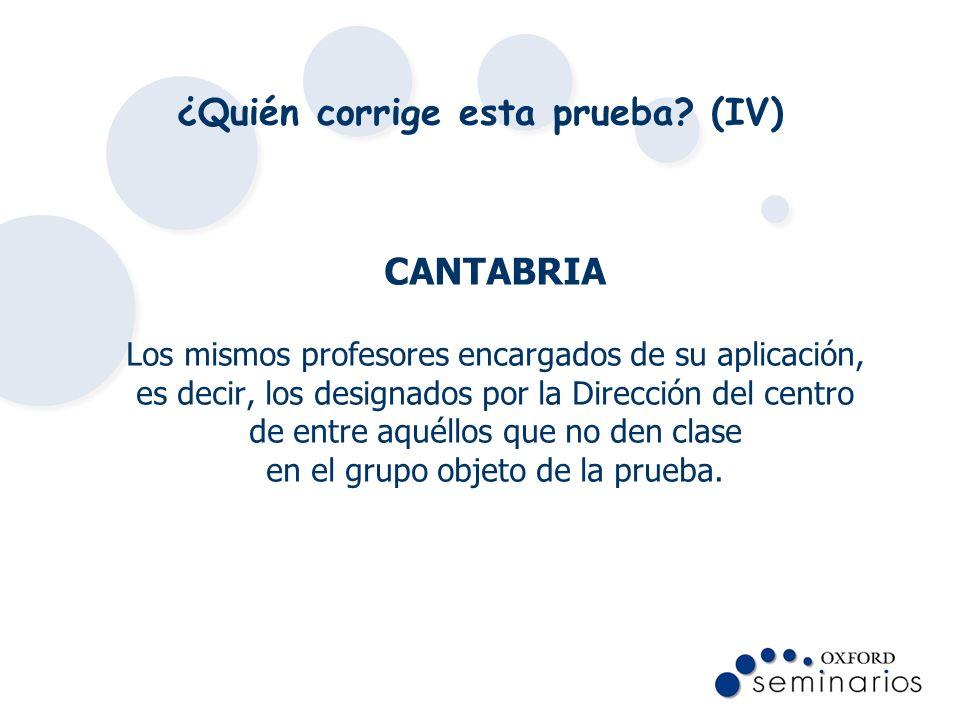 ¿Quién corrige esta prueba? (IV) CANTABRIA Los mismos profesores encargados de su aplicación, es decir, los designados por la Dirección del centro de
