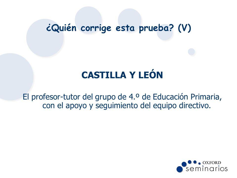 ¿Quién corrige esta prueba? (V) CASTILLA Y LEÓN El profesor-tutor del grupo de 4.º de Educación Primaria, con el apoyo y seguimiento del equipo direct