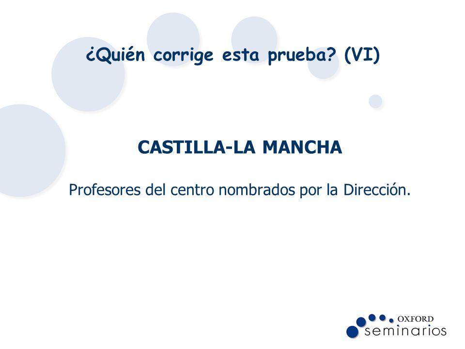 ¿Quién corrige esta prueba? (VI) CASTILLA-LA MANCHA Profesores del centro nombrados por la Dirección.