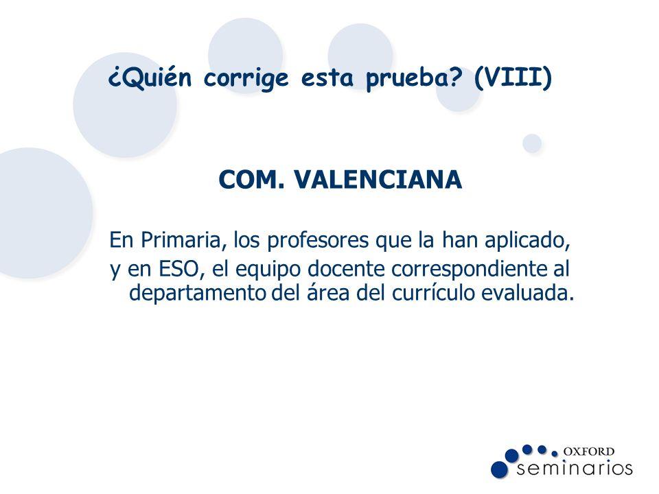 ¿Quién corrige esta prueba? (VIII) COM. VALENCIANA En Primaria, los profesores que la han aplicado, y en ESO, el equipo docente correspondiente al dep