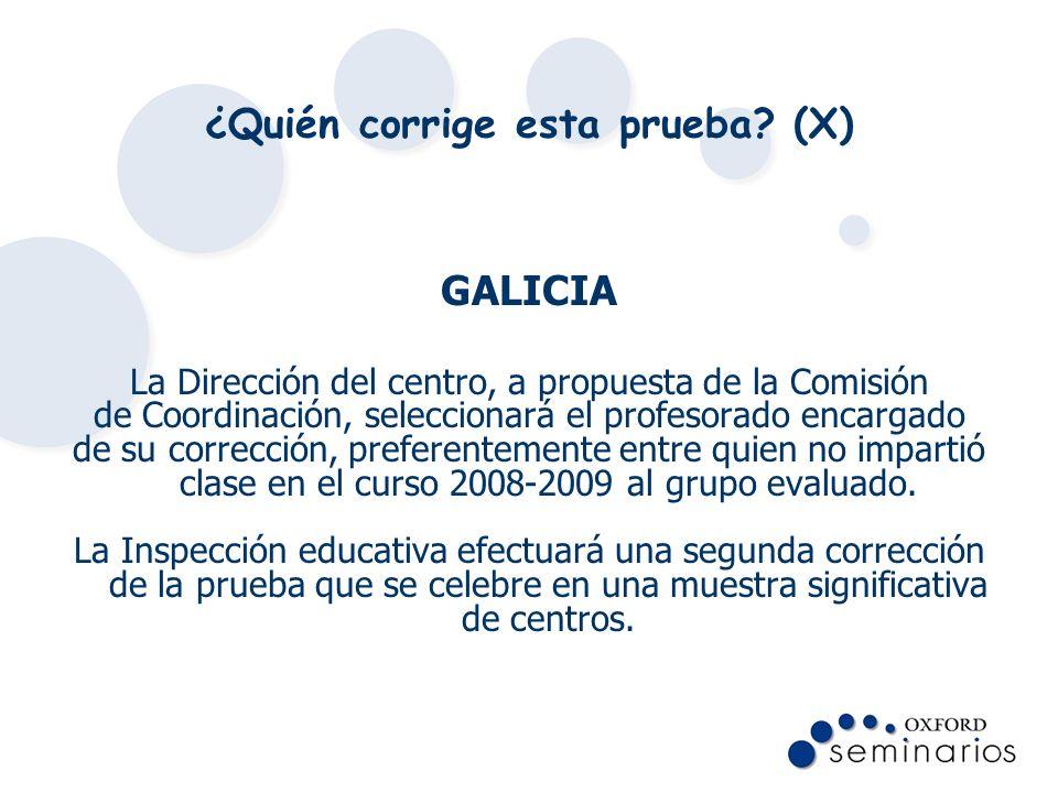 ¿Quién corrige esta prueba? (X) GALICIA La Dirección del centro, a propuesta de la Comisión de Coordinación, seleccionará el profesorado encargado de