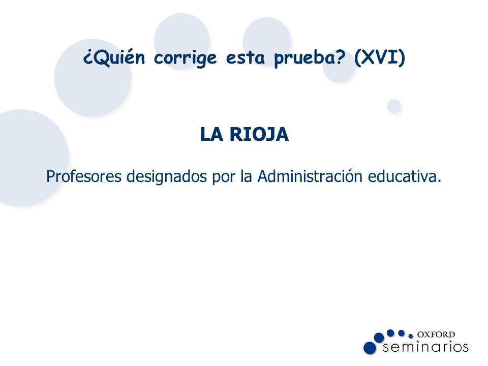 ¿Quién corrige esta prueba? (XVI) LA RIOJA Profesores designados por la Administración educativa.