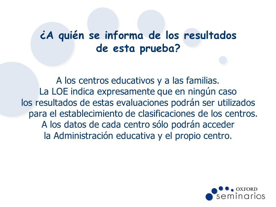 ¿A quién se informa de los resultados de esta prueba? A los centros educativos y a las familias. La LOE indica expresamente que en ningún caso los res