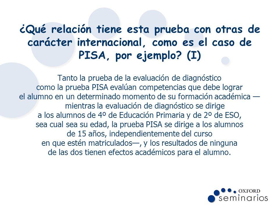 ¿Qué relación tiene esta prueba con otras de carácter internacional, como es el caso de PISA, por ejemplo? (I) Tanto la prueba de la evaluación de dia