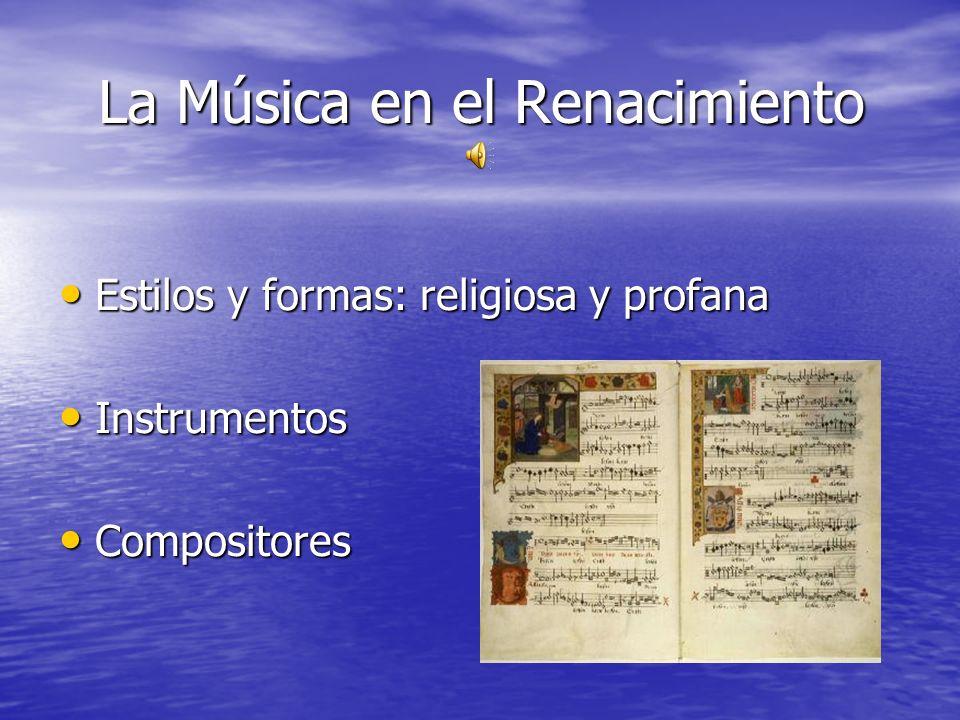 La Música en el Renacimiento Estilos y formas: religiosa y profana Estilos y formas: religiosa y profana Instrumentos Instrumentos Compositores Compos