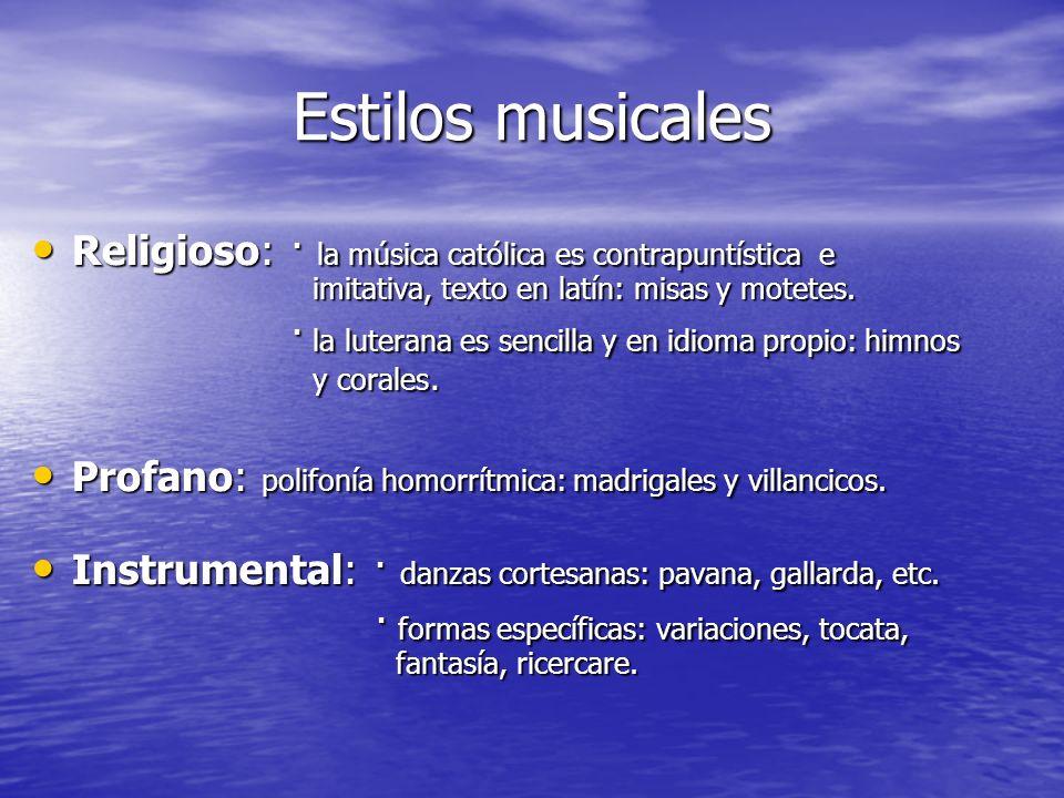 Estilos musicales Religioso: · la música católica es contrapuntística e imitativa, texto en latín: misas y motetes. Religioso: · la música católica es