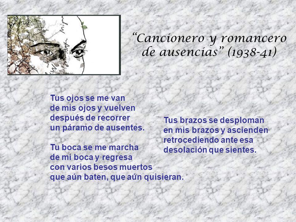 Cancionero y romancero de ausencias (1938-41) Tus ojos se me van de mis ojos y vuelven después de recorrer un páramo de ausentes. Tu boca se me marcha