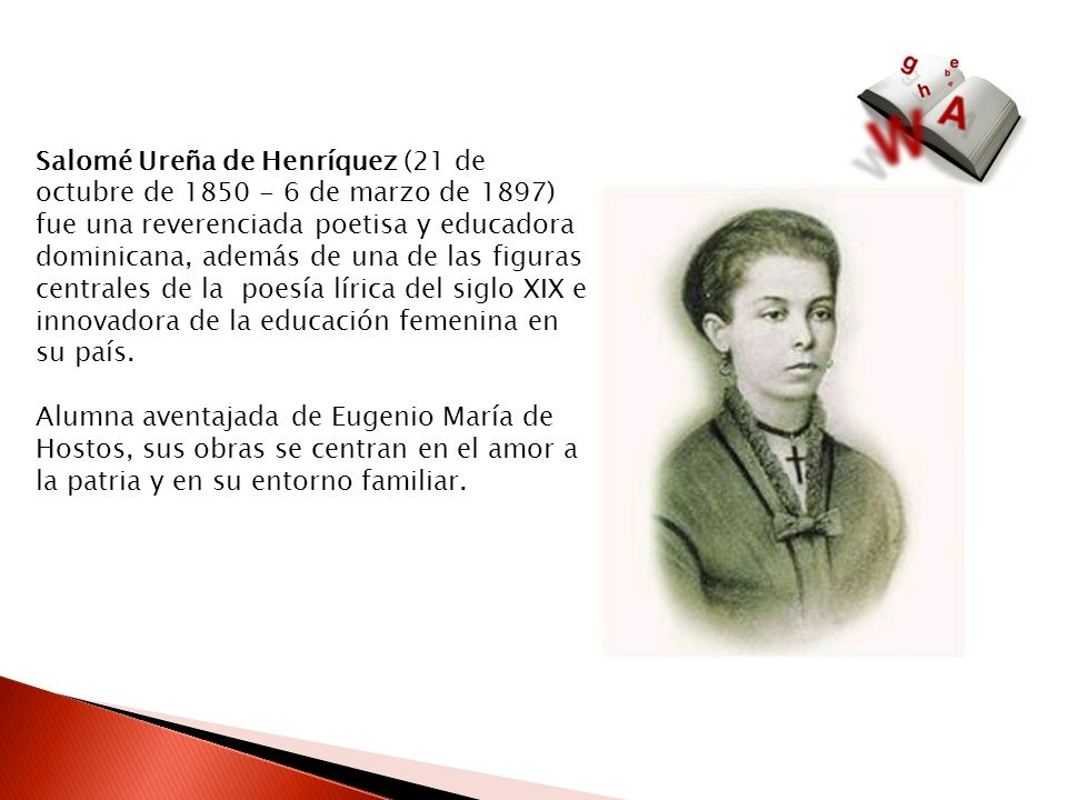 Salomé Ureña de Henríquez (21 de octubre de 1850 - 6 de marzo de 1897) fue una reverenciada poetisa y educadora dominicana, además de una de las figur