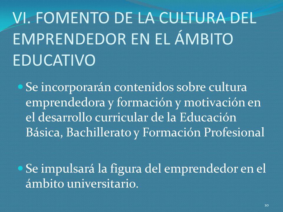 VI. FOMENTO DE LA CULTURA DEL EMPRENDEDOR EN EL ÁMBITO EDUCATIVO Se incorporarán contenidos sobre cultura emprendedora y formación y motivación en el