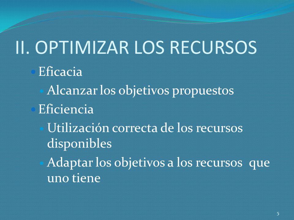 II. OPTIMIZAR LOS RECURSOS Eficacia Alcanzar los objetivos propuestos Eficiencia Utilización correcta de los recursos disponibles Adaptar los objetivo