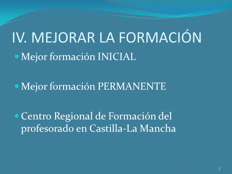IV. MEJORAR LA FORMACIÓN Mejor formación INICIAL Mejor formación PERMANENTE Centro Regional de Formación del profesorado en Castilla-La Mancha 7